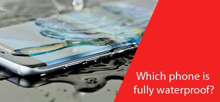 Which phone is fully waterproof